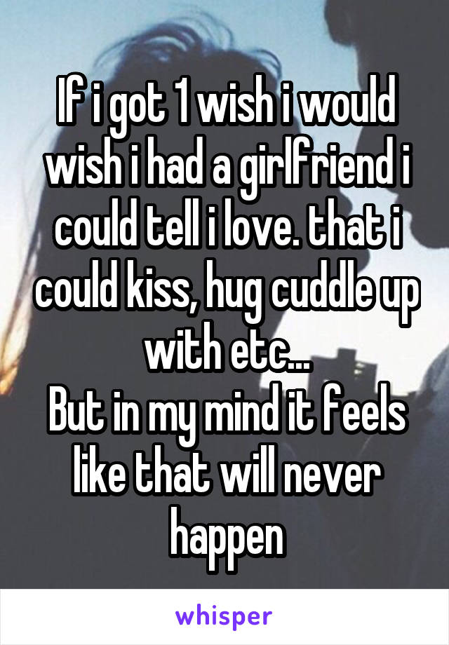If i got 1 wish i would wish i had a girlfriend i could tell i love. that i could kiss, hug cuddle up with etc... But in my mind it feels like that will never happen