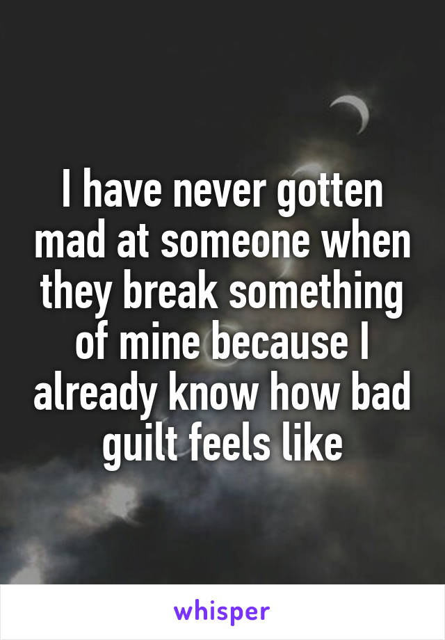 I have never gotten mad at someone when they break something of mine because I already know how bad guilt feels like