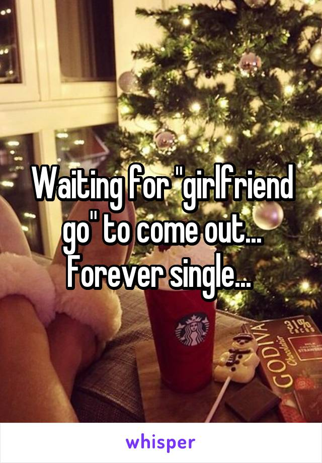 """Waiting for """"girlfriend go"""" to come out... Forever single..."""