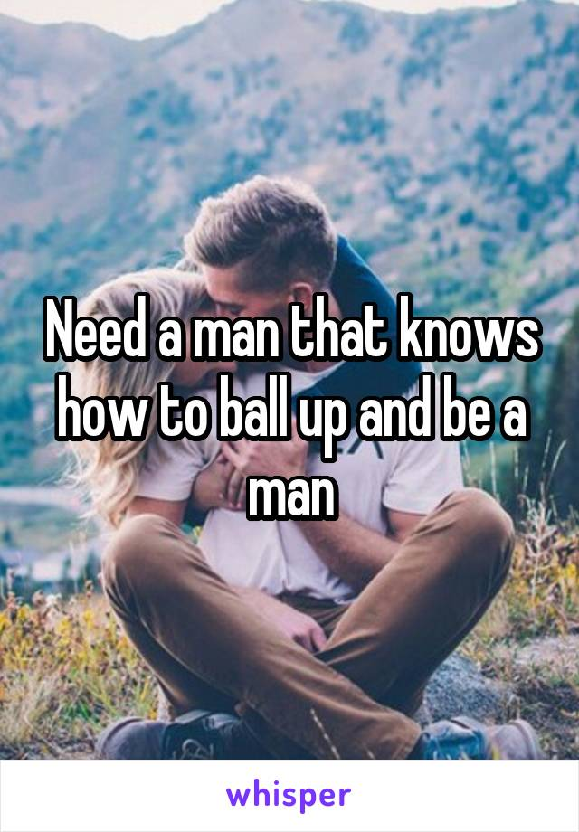 Need a man that knows how to ball up and be a man