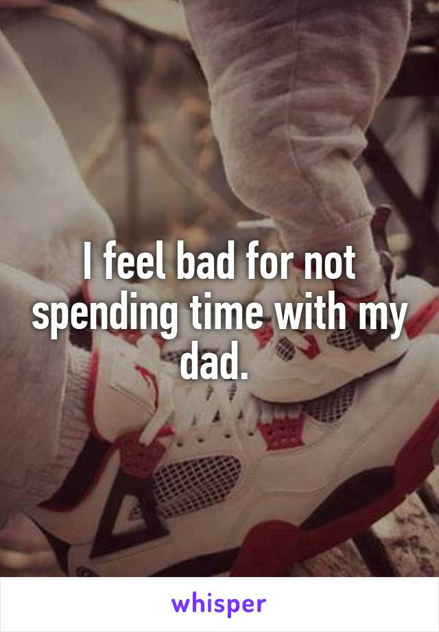 I feel bad for not spending time with my dad.