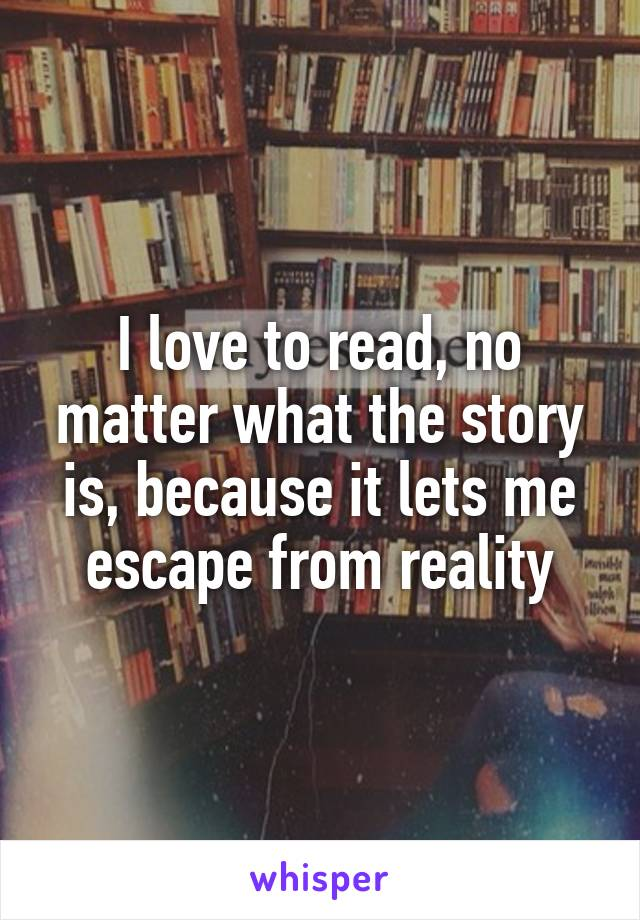 I love to read, no matter what the story is, because it lets me escape from reality
