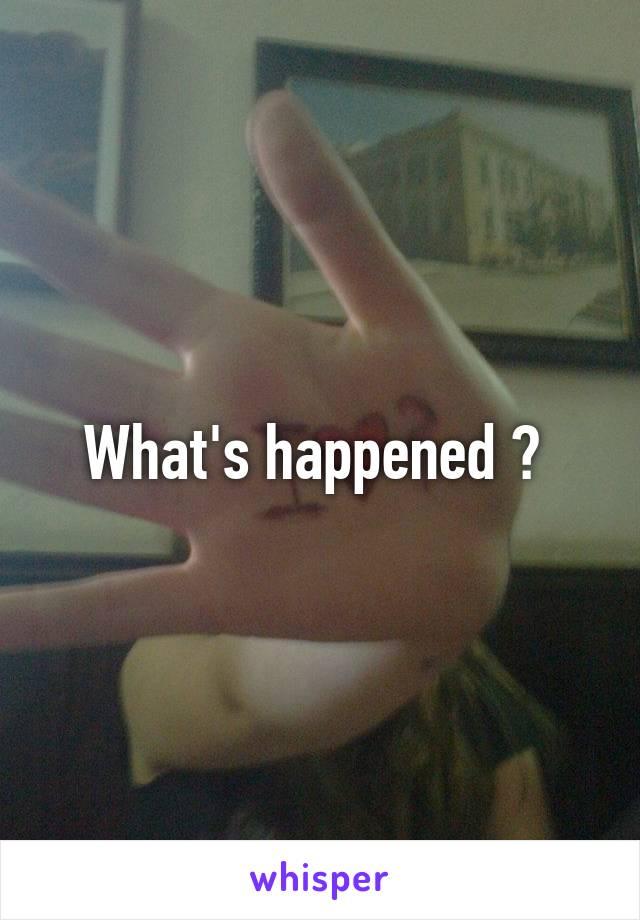 What's happened ?