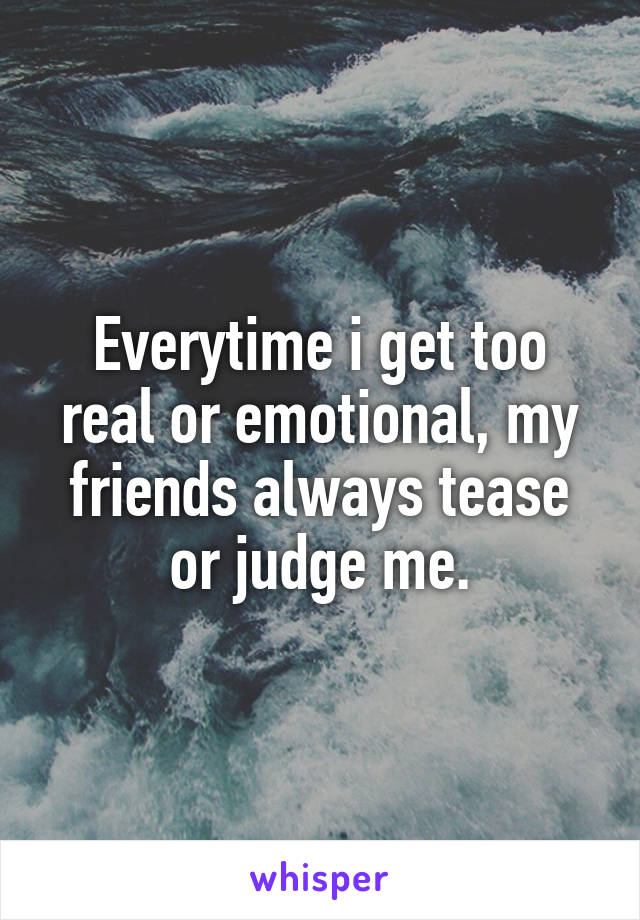 Everytime i get too real or emotional, my friends always tease or judge me.