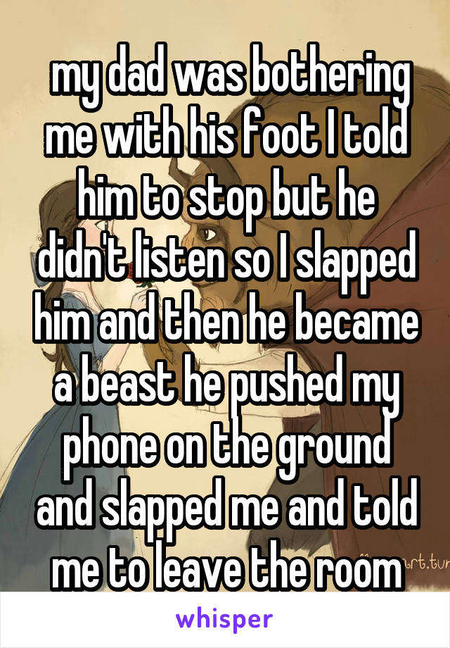 my dad was bothering me with his foot I told him to stop but he didn't listen so I slapped him and then he became a beast he pushed my phone on the ground and slapped me and told me to leave the room