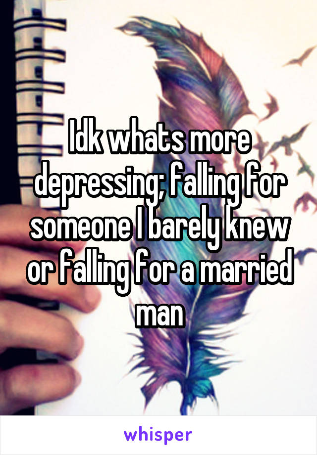 Idk whats more depressing; falling for someone I barely knew or falling for a married man