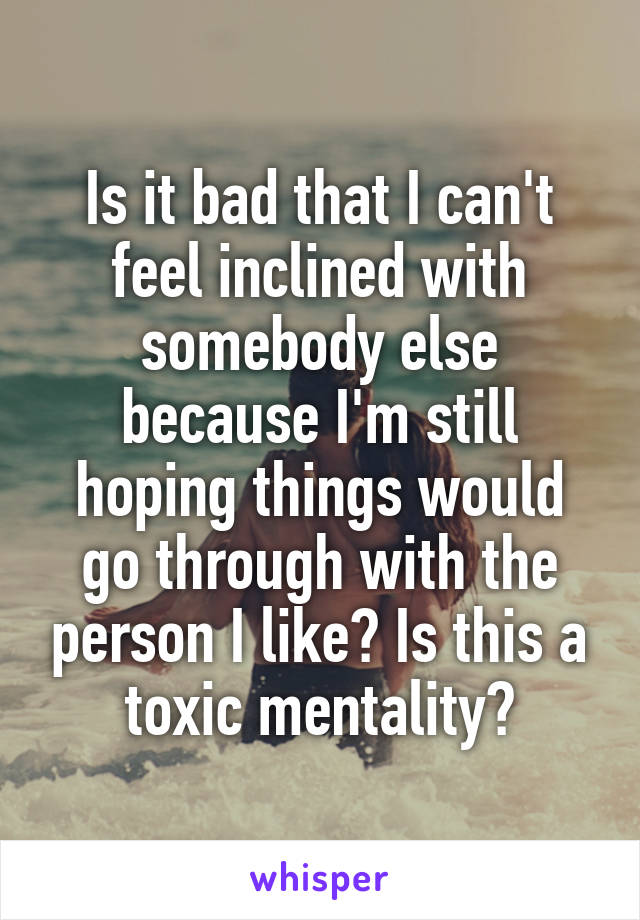 Is it bad that I can't feel inclined with somebody else because I'm still hoping things would go through with the person I like? Is this a toxic mentality?