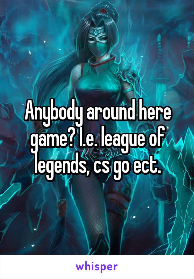 Anybody around here game? I.e. league of legends, cs go ect.
