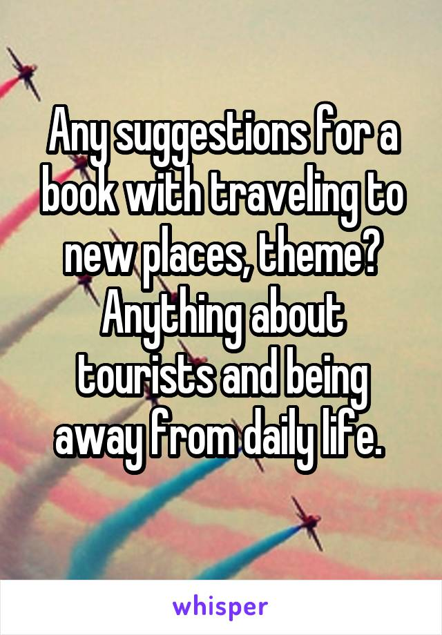 Any suggestions for a book with traveling to new places, theme? Anything about tourists and being away from daily life.