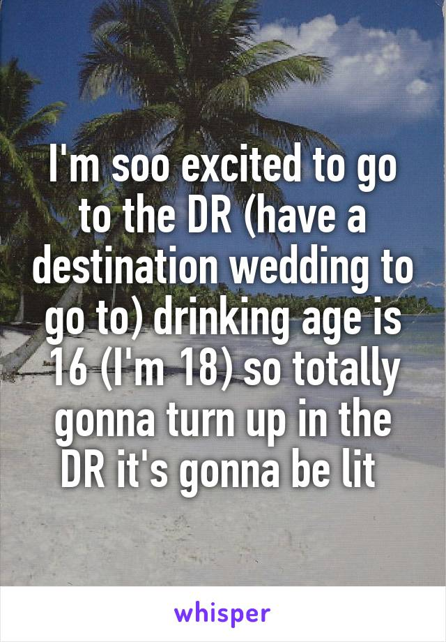 I'm soo excited to go to the DR (have a destination wedding to go to) drinking age is 16 (I'm 18) so totally gonna turn up in the DR it's gonna be lit
