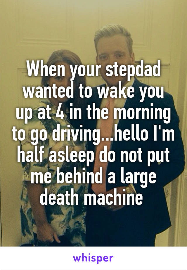 When your stepdad wanted to wake you up at 4 in the morning to go driving...hello I'm half asleep do not put me behind a large death machine
