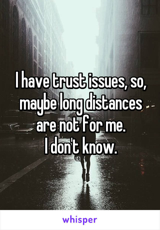 I have trust issues, so, maybe long distances are not for me. I don't know.