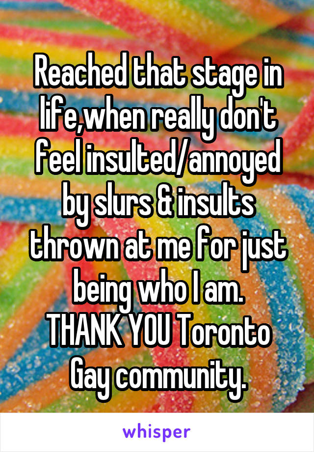 Reached that stage in life,when really don't feel insulted/annoyed by slurs & insults thrown at me for just being who I am. THANK YOU Toronto Gay community.