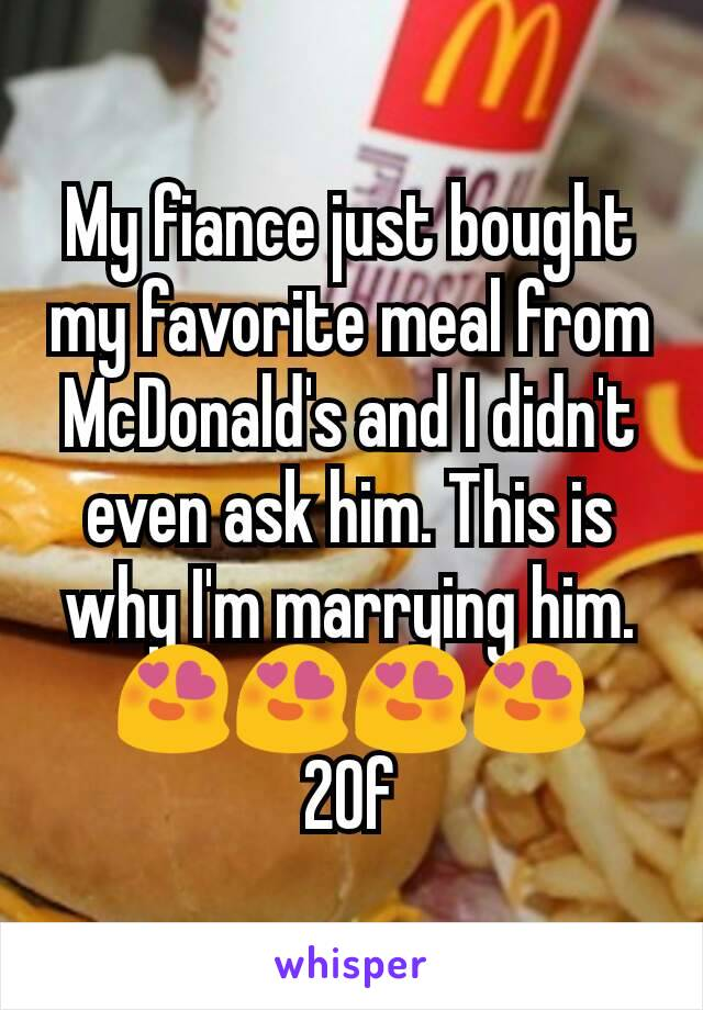 My fiance just bought my favorite meal from McDonald's and I didn't even ask him. This is why I'm marrying him. 😍😍😍😍 20f