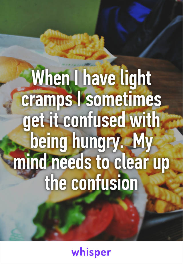 When I have light cramps I sometimes get it confused with being hungry.  My mind needs to clear up the confusion