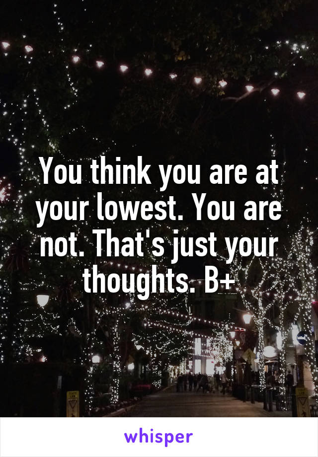 You think you are at your lowest. You are not. That's just your thoughts. B+