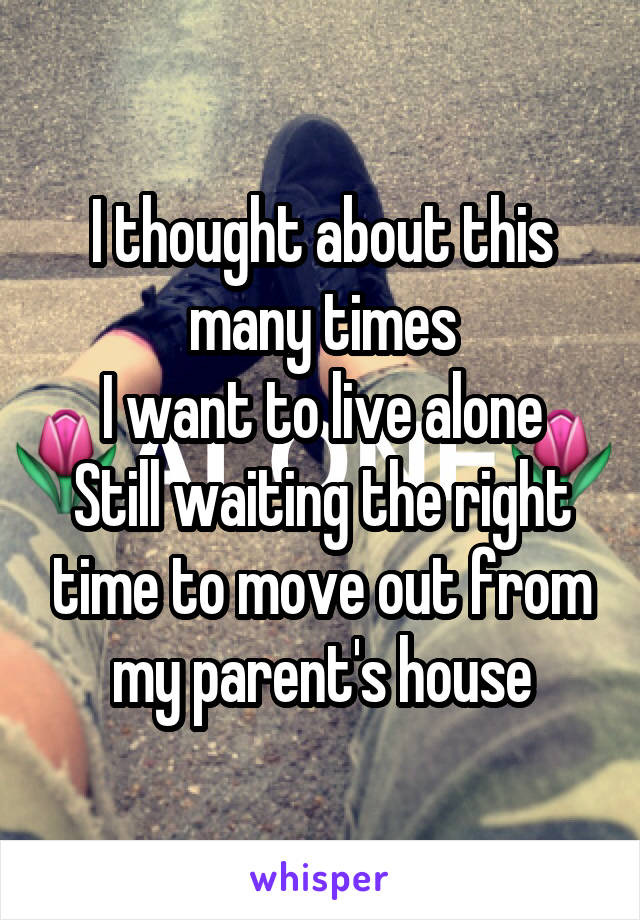 I thought about this many times I want to live alone Still waiting the right time to move out from my parent's house