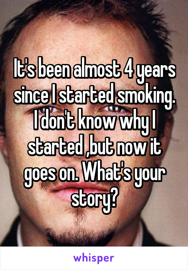 It's been almost 4 years since I started smoking. I don't know why I started ,but now it goes on. What's your story?