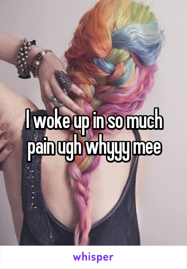 I woke up in so much pain ugh whyyy mee