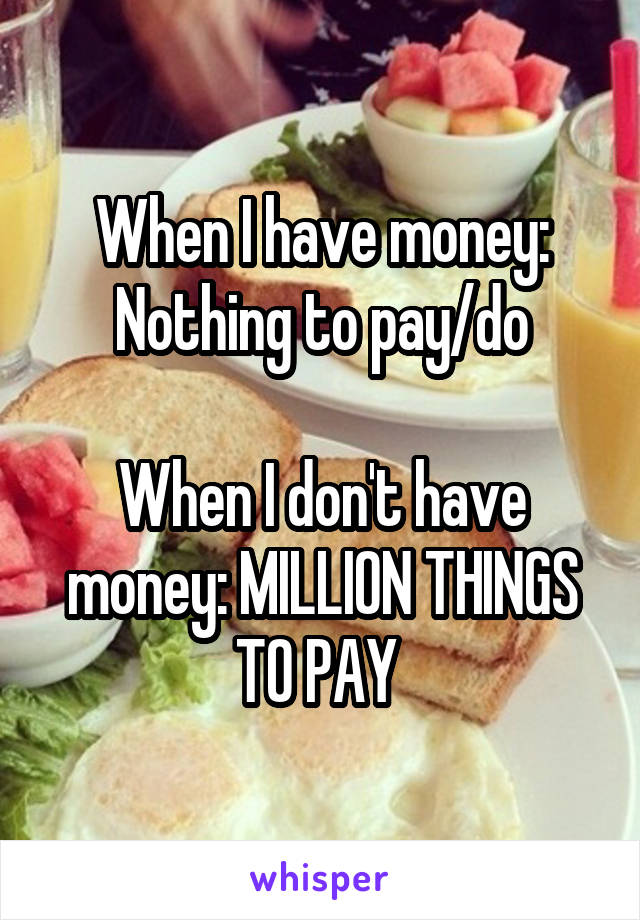 When I have money: Nothing to pay/do  When I don't have money: MILLION THINGS TO PAY