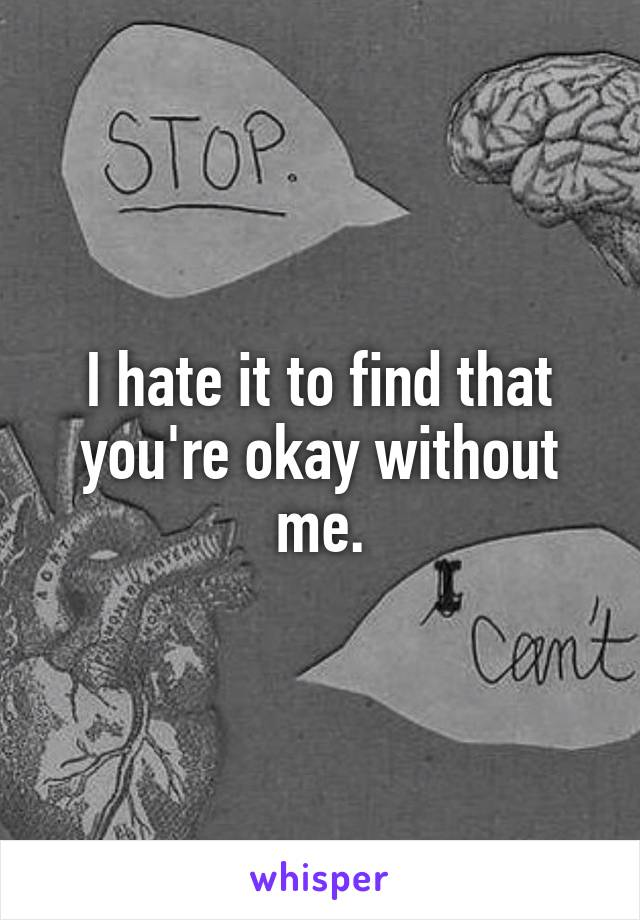 I hate it to find that you're okay without me.