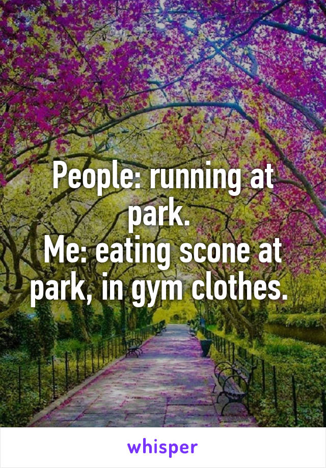 People: running at park.  Me: eating scone at park, in gym clothes.