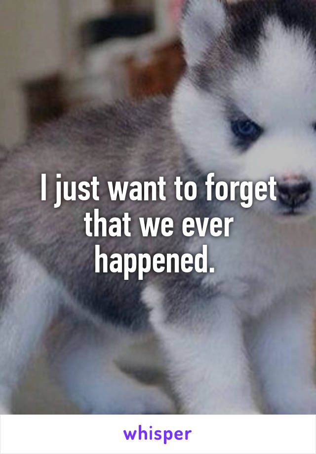 I just want to forget that we ever happened.
