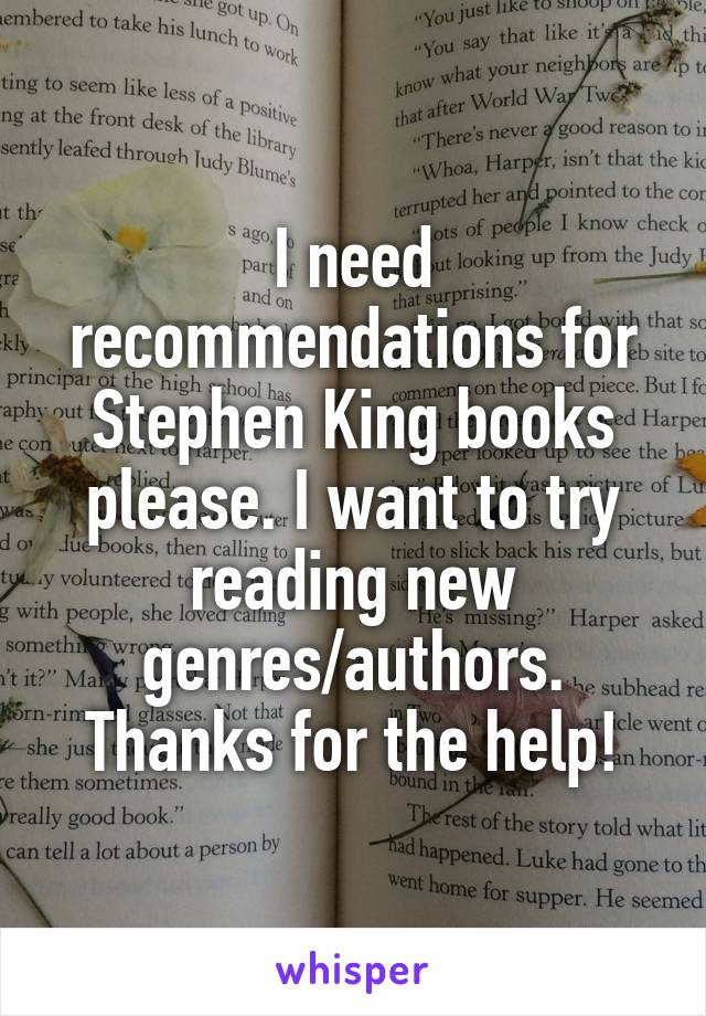 I need recommendations for Stephen King books please. I want to try reading new genres/authors. Thanks for the help!