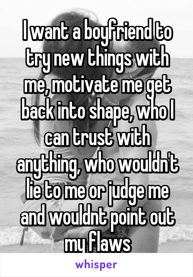 I want a boyfriend to try new things with me, motivate me get back into shape, who I can trust with anything, who wouldn't lie to me or judge me and wouldnt point out my flaws