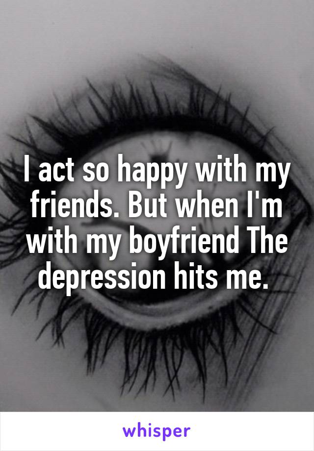 I act so happy with my friends. But when I'm with my boyfriend The depression hits me.