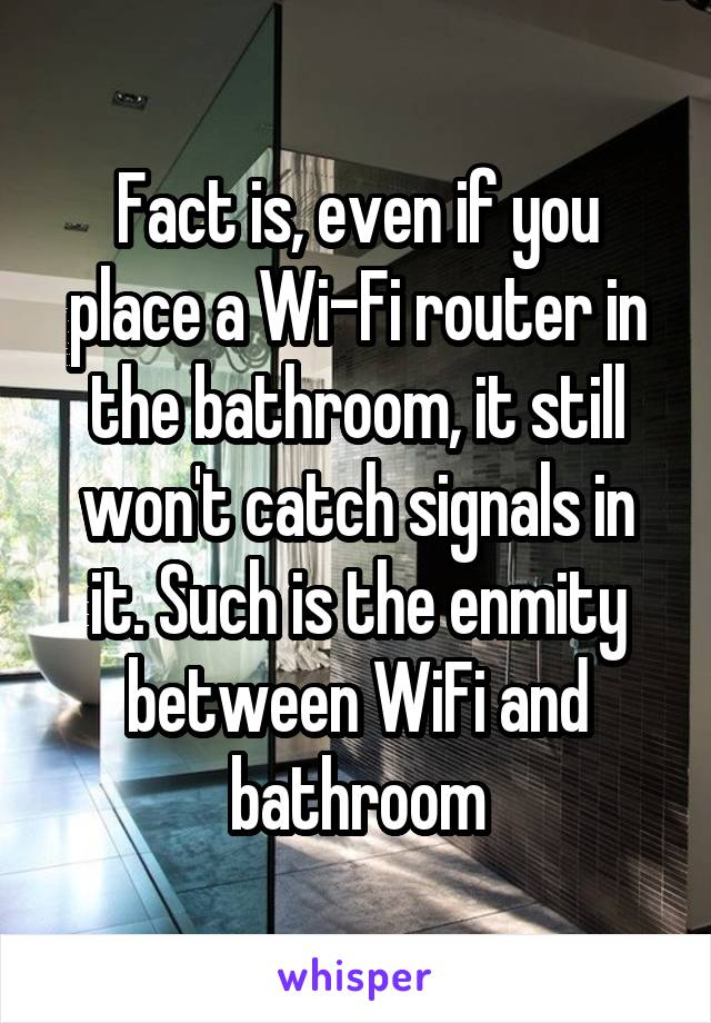 Fact is, even if you place a Wi-Fi router in the bathroom, it still won't catch signals in it. Such is the enmity between WiFi and bathroom