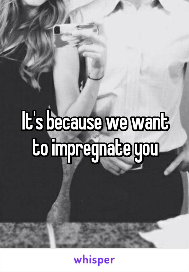 It's because we want to impregnate you