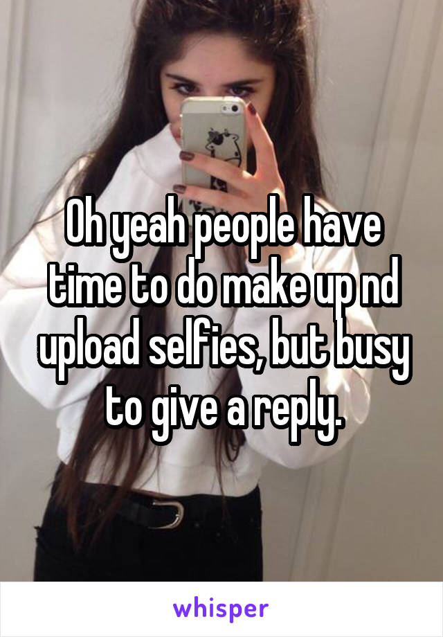 Oh yeah people have time to do make up nd upload selfies, but busy to give a reply.