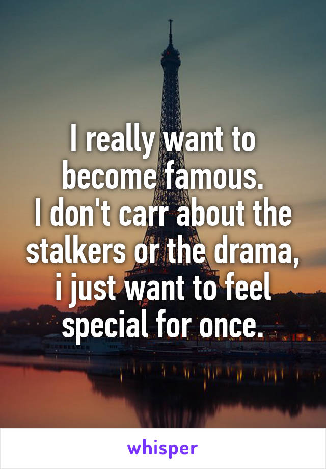 I really want to become famous. I don't carr about the stalkers or the drama, i just want to feel special for once.