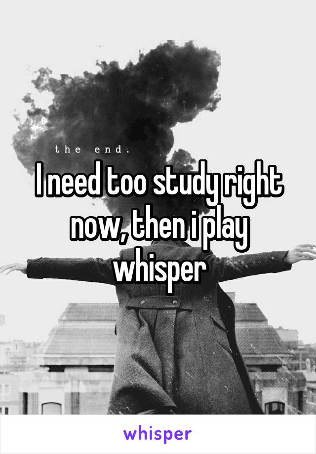 I need too study right now, then i play whisper