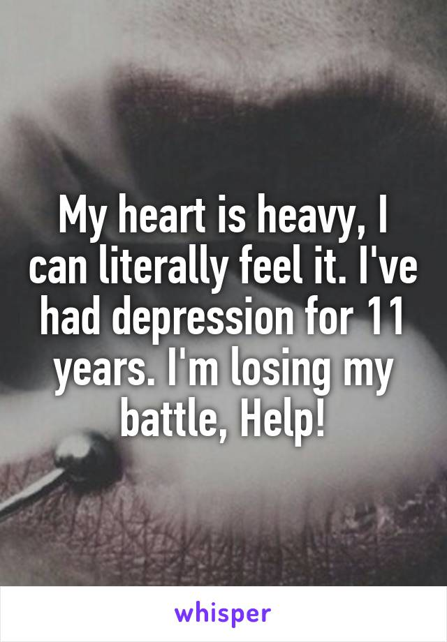 My heart is heavy, I can literally feel it. I've had depression for 11 years. I'm losing my battle, Help!