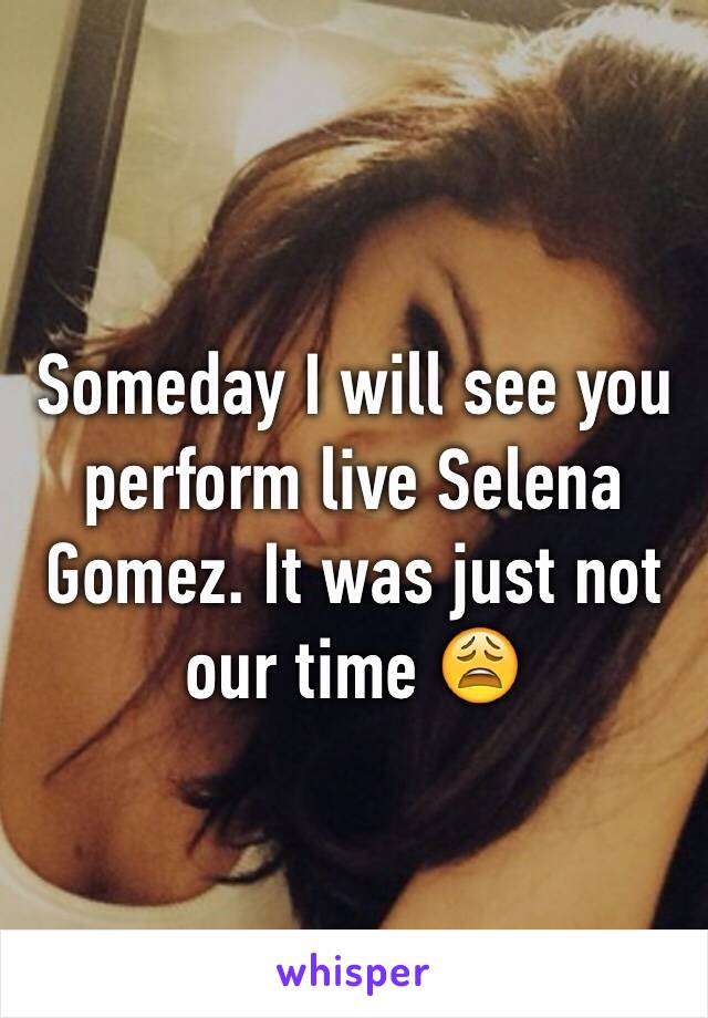 Someday I will see you perform live Selena Gomez. It was just not our time 😩