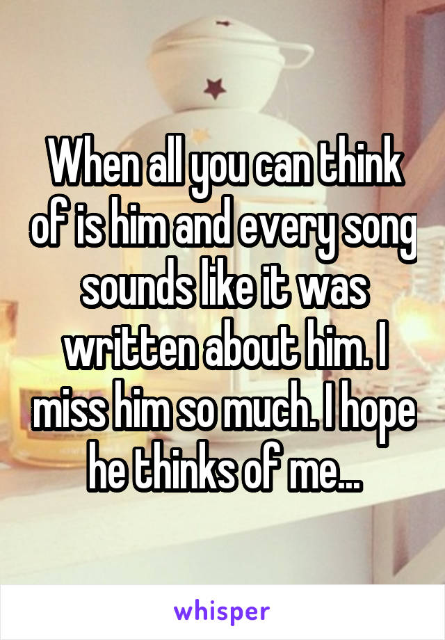 When all you can think of is him and every song sounds like it was written about him. I miss him so much. I hope he thinks of me...