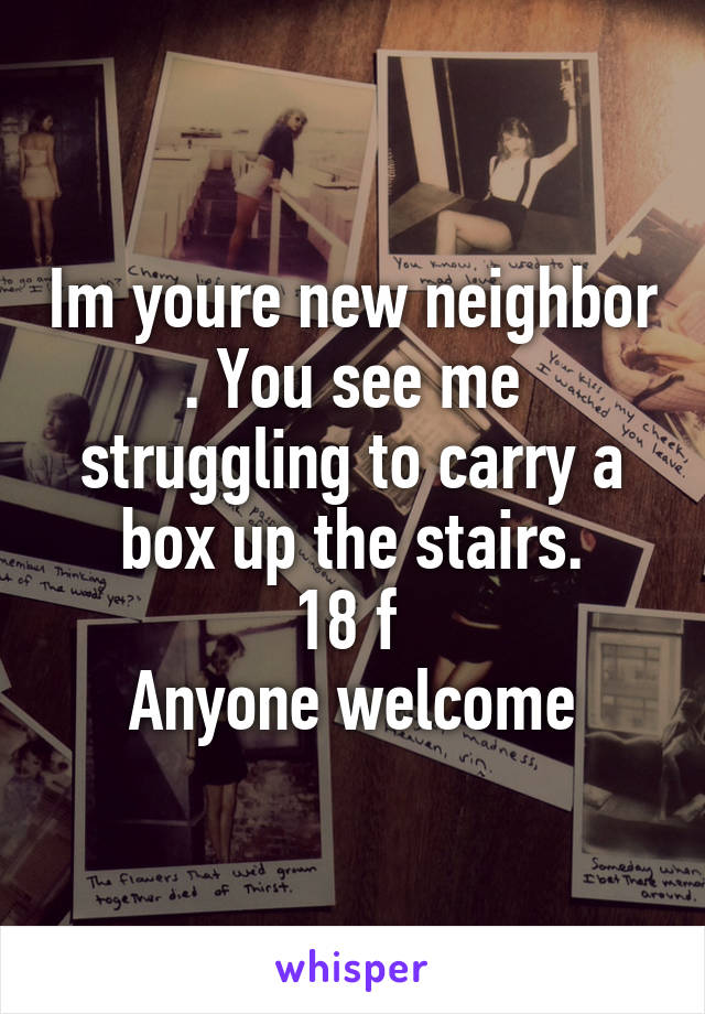 Im youre new neighbor . You see me struggling to carry a box up the stairs. 18 f  Anyone welcome