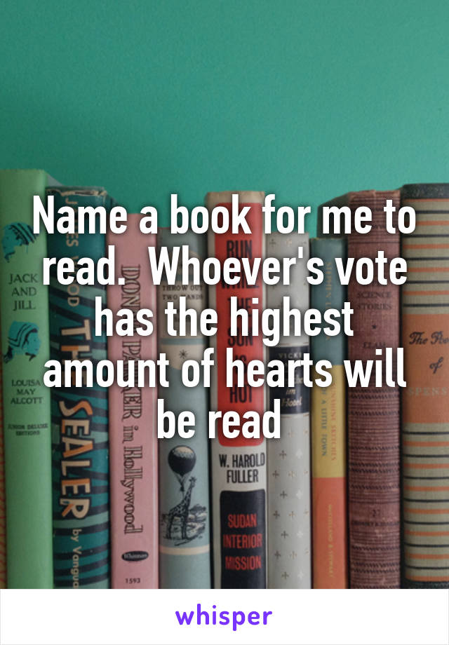 Name a book for me to read.  Whoever's vote has the highest amount of hearts will be read