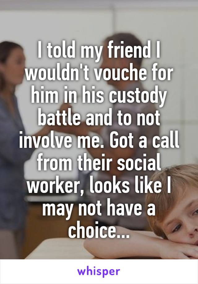 I told my friend I wouldn't vouche for him in his custody battle and to not involve me. Got a call from their social worker, looks like I may not have a choice...