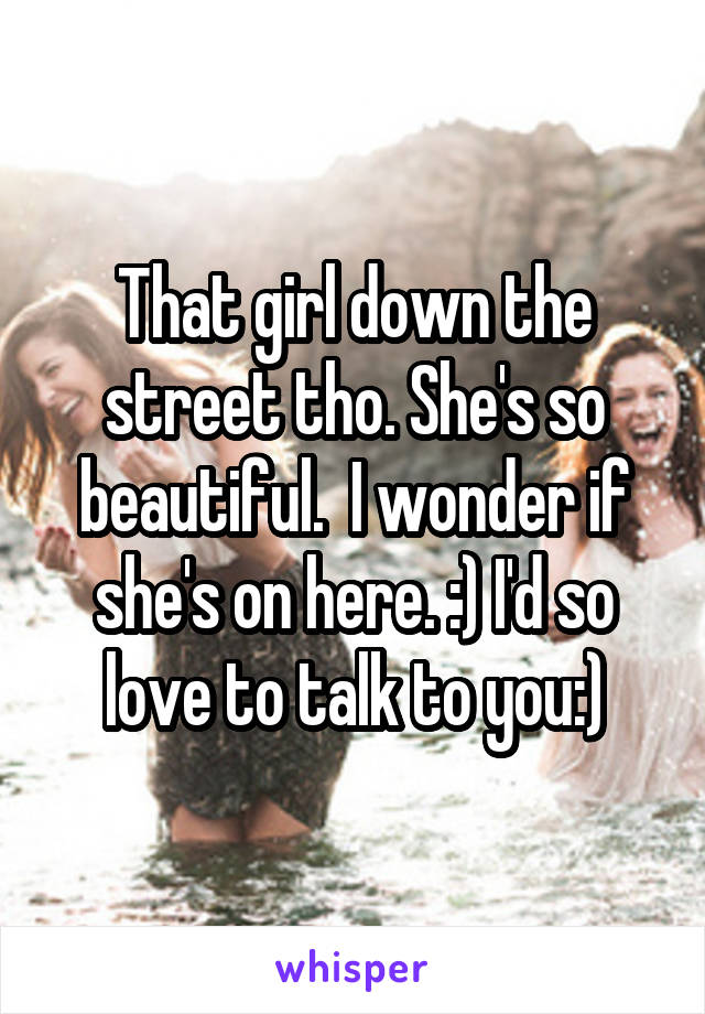 That girl down the street tho. She's so beautiful.  I wonder if she's on here. :) I'd so love to talk to you:)
