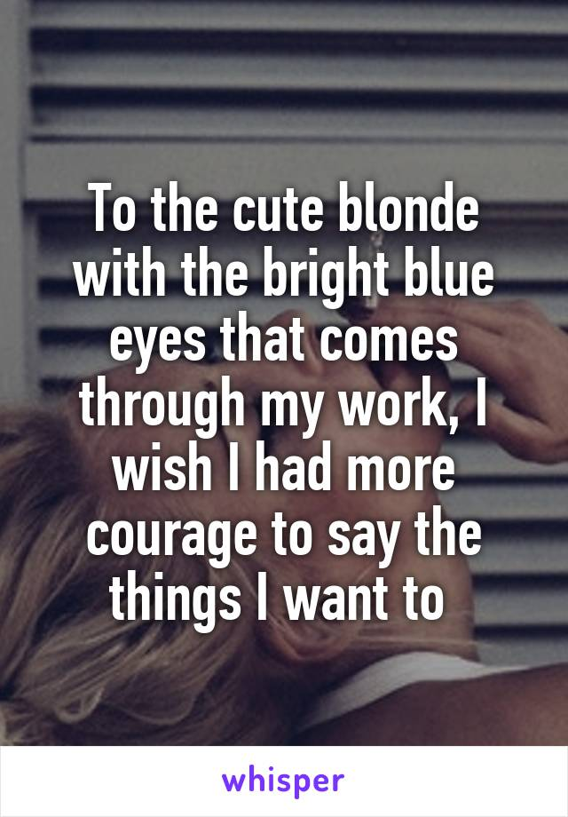 To the cute blonde with the bright blue eyes that comes through my work, I wish I had more courage to say the things I want to