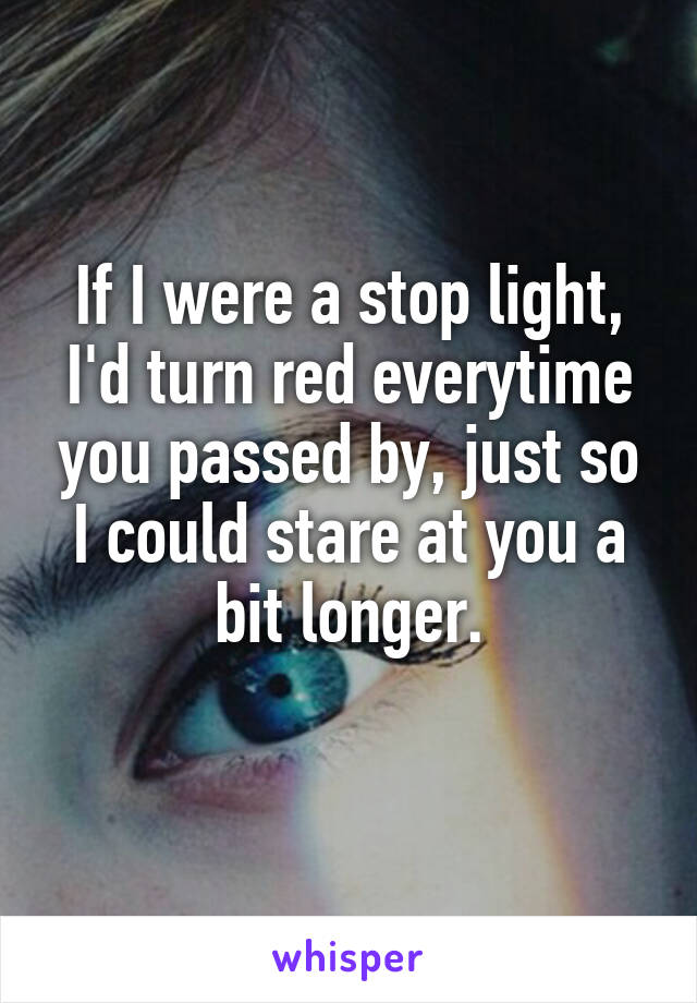 If I were a stop light, I'd turn red everytime you passed by, just so I could stare at you a bit longer.