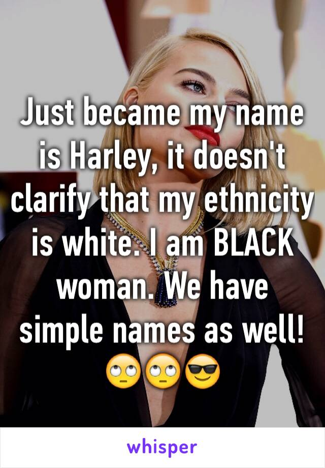 Just became my name is Harley, it doesn't clarify that my ethnicity is white. I am BLACK woman. We have simple names as well! 🙄🙄😎
