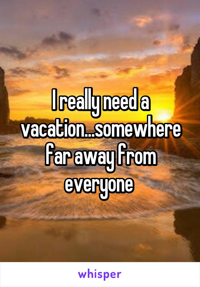 I really need a vacation...somewhere far away from everyone