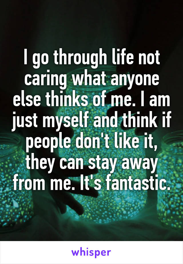 I go through life not caring what anyone else thinks of me. I am just myself and think if people don't like it, they can stay away from me. It's fantastic.