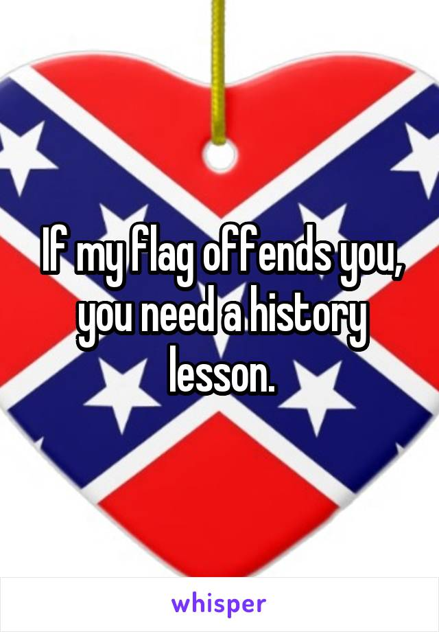 If my flag offends you, you need a history lesson.