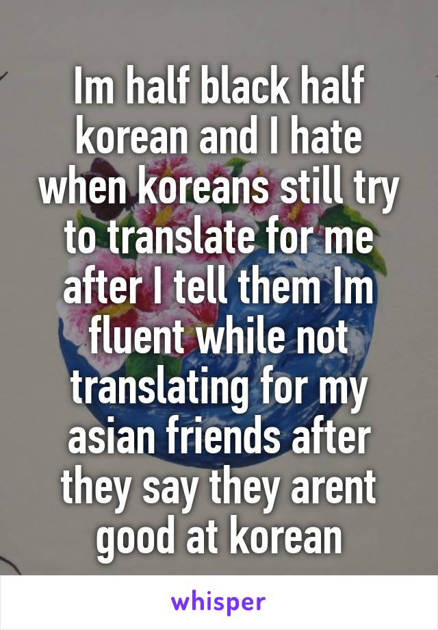 Im half black half korean and I hate when koreans still try to translate for me after I tell them Im fluent while not translating for my asian friends after they say they arent good at korean