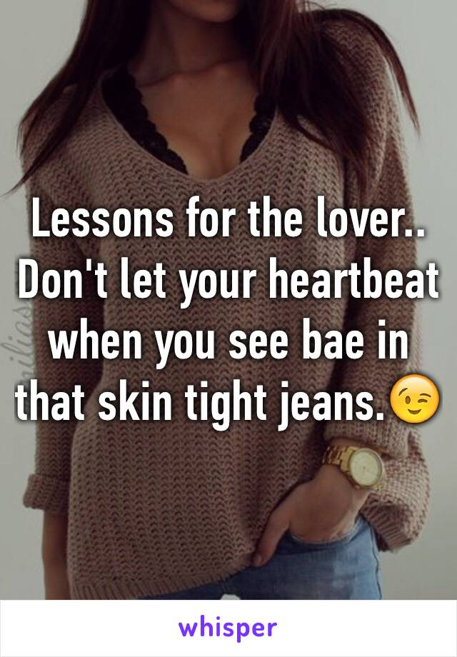 Lessons for the lover.. Don't let your heartbeat when you see bae in that skin tight jeans.😉